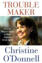 Troublemaker - Let's Do What It Takes to Make America Great Again ebook by Christine O'Donnell