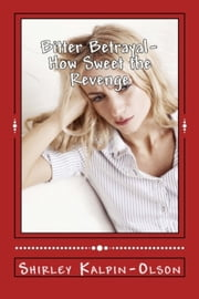 Bitter Betrayal How Sweet the Revenge: First of series: Calamity of Betrayal ebook by Shirley Kalpin-Olson
