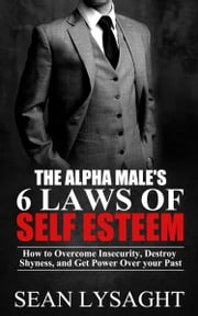 Self Esteem: The Alpha Male's 6 Laws of Self Esteem (Self Help, Personal Transformation, Confidence, Insecurity, Shyness, Anxiety Self Help, Self Esteem for Men) ebook by Sean Lysaght