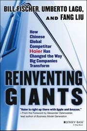 Reinventing Giants - How Chinese Global Competitor Haier Has Changed the Way Big Companies Transform ebook by Bill Fischer,Umberto Lago,Fang Liu