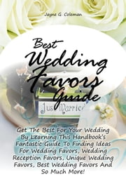 Best Wedding Favors Guide - Get The Best For Your Wedding By Learning This Handbook?s Fantastic Guide To Finding Ideas For Wedding Favors, Wedding Reception Favors, Unique Wedding Favors, Best Wedding Favors And So Much More! ebook by Jayne G. Coleman