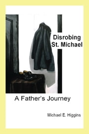 Disrobing St. Michael - A Father's Journey ebook by Michael E. Higgins