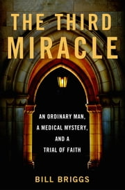 The Third Miracle - An Ordinary Man, a Medical Mystery, and a Trial of Faith ebook by Bill Briggs