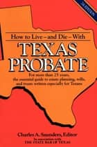 How to Live and Die with Texas Probate ebook by Charles A. Saunders