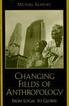 Changing Fields of Anthropology ebook by Michael Kearney
