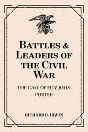 Battles & Leaders of the Civil War: The Case of Fitz John Porter ebook by Richard B. Irwin