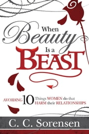 When Beauty Is a Beast - Avoiding 10 Things Women Do to Harm Their Marriage ebook by C. C. Sorenson