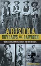 Arizona Outlaws and Lawmen - Gunslingers, Bandits, Heroes and Peacekeepers ebook by Marshall Trimble