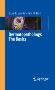 Dermatopathology: The Basics ebook by Bruce R. Smoller,Kim M. Hiatt