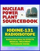 2011 Nuclear Power Plant Sourcebook: Iodine-131 Radioisotope, Radiation Health Effects and Toxicological Profile, Medical Treatment with Potassium Iodide, Fukushima Accident Radioactive Release ebook by Progressive Management