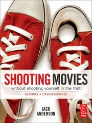 Shooting Movies Without Shooting Yourself in the Foot - Becoming a Cinematographer ebook by Jack Anderson