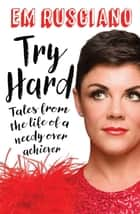 Try Hard: Tales from the Life of a Needy Overachiever (Extra Sass Edition) ebook by Em Rusciano