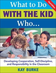 What to Do With the Kid Who... - Developing Cooperation, Self-Discipline, and Responsibility in the Classroom ebook by Kathleen B. Burke