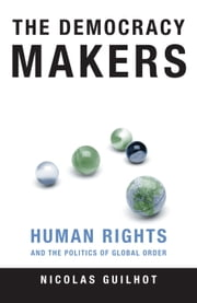 The Democracy Makers - Human Rights and the Politics of Global Order ebook by Nicolas Guilhot