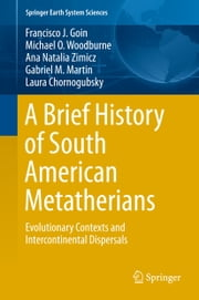 A Brief History of South American Metatherians - Evolutionary Contexts and Intercontinental Dispersals ebook by Francisco Goin, Michael Woodburne, Ana Natalia Zimicz,...