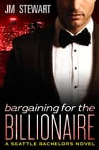 Bargaining for the Billionaire ebook by JM Stewart