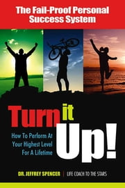 Turn It Up! - How to Perform at Your Highest Level for a Lifetime ebook by Dr. Jeffrey Spencer, DC