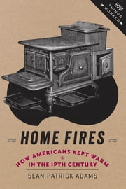 Home Fires - How Americans Kept Warm in the Nineteenth Century ebook by Sean Patrick Adams