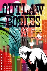 Outlaw Bodies: A speculative fiction anthology ebook by Lori Selke,Djibril al-Ayad