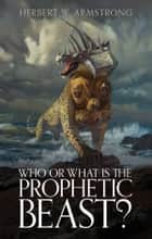 Who or What Is the Prophetic Beast? - The meaning behind the beast of Revelation and the mark of the beast ebook by Herbert W. Armstrong, Philadelphia Church of God