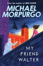 My Friend Walter ebook by Michael Morpurgo