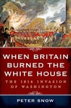 When Britain Burned the White House - The 1814 Invasion of Washington ebook by Peter Snow