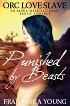 Punished by Beasts: An Alpha Male/Elf BDSM Erotic Romance (Orc Love Slave) ebook by Francesca Young