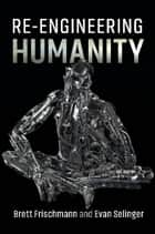 Re-Engineering Humanity ebook by Brett Frischmann, Evan Selinger