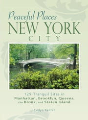 Peaceful Places: New York City - 129 Tranquil Sites in Manhattan, Brooklyn, Queens, the Bronx, and Staten Island ebook by Evelyn Kanter