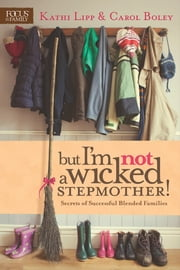 But I'm NOT a Wicked Stepmother! - Secrets of Successful Blended Families ebook by Kathi Lipp,Carol Boley