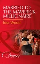 Married To The Maverick Millionaire (Mills & Boon Desire) (From Mavericks to Married, Book 3) ebook by Joss Wood