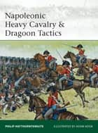 Napoleonic Heavy Cavalry & Dragoon Tactics ebook by Philip Haythornthwaite, Mr Adam Hook