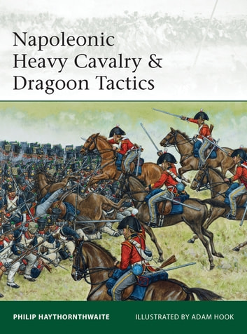 Napoleonic Heavy Cavalry & Dragoon Tactics ebook by Philip Haythornthwaite