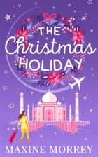 The Christmas Holiday: Travel round the world with the latest book from bestselling author Maxine Morrey! ebook by Maxine Morrey