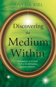 Discovering the Medium Within - Techniques & Stories from a Professional Psychic Medium ebook by Anysia Kiel