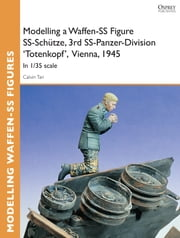 Modelling a Waffen-SS Figure SS-Schütze, 3rd SS-Panzer-Division 'Totenkopf' Vienna, 1945 - In 1/35 scale ebook by Calvin Tan
