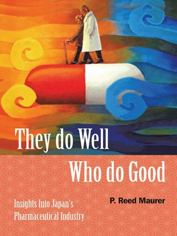 They Do Well Who Do Good - Insights into Japan's Pharmaceutical Industry ebook by P. Reed Maurer