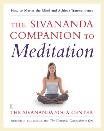 The Sivananda Companion to Meditation - How to Master the Mind and Achieve Transcendence ebook by Sivanda Yoga Center