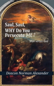 Saul, Saul, Why Do You Persecute Me? - Man versus God ebook by Deacon Norman Alexander