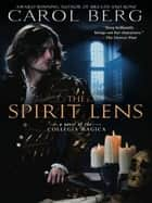 The Spirit Lens - A Novel of the Collegia Magica ebook by Carol Berg