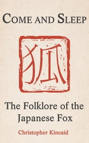 Come and Sleep - The Folklore of the Japanese Fox ebook by Christopher Kincaid