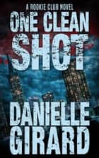 One Clean Shot - (The Rookie Club, Book 2) ebook by Danielle Girard