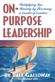 On-Purpose Leadership - Multiplying Your Ministry by Becoming a Leader of Leaders ebook by Dale Galloway,Warren Bird