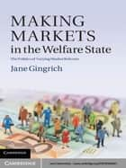 Making Markets in the Welfare State ebook by Professor Jane R. Gingrich