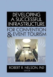 Developing a Successful Infrastructure for Convention and Event Tourism ebook by Robert R. Nelson