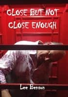Close But Not Close Enough ebook by Lee Benson