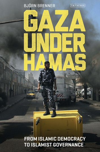 Gaza Under Hamas - From Islamic Democracy to Islamist Governance ebook by Bjorn Brenner