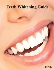 Teeth Whitening Guide ebook by V.T.