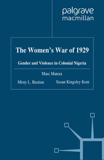 The Women's War of 1929 - Gender and Violence in Colonial Nigeria ebook by Marc Matera,Misty L. Bastian,S. Kingsley Kent,Susan Kingsley Kent
