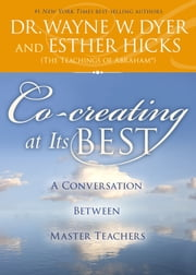 Co-creating at Its Best - A Conversation Between Master Teachers ebook by Dr. Wayne W. Dyer,Esther Hicks